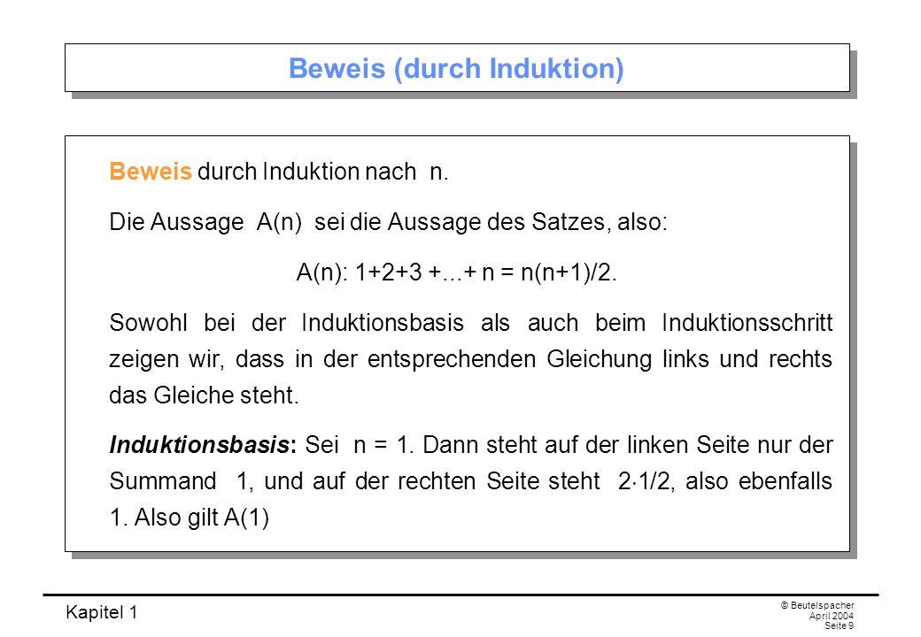 Kapitel 1 © Beutelspacher April 2004 Seite 9 Beweis (durch Induktion) Beweis durch Induktion nach n. Die Aussage A(n) sei die Aussage des Satzes, also