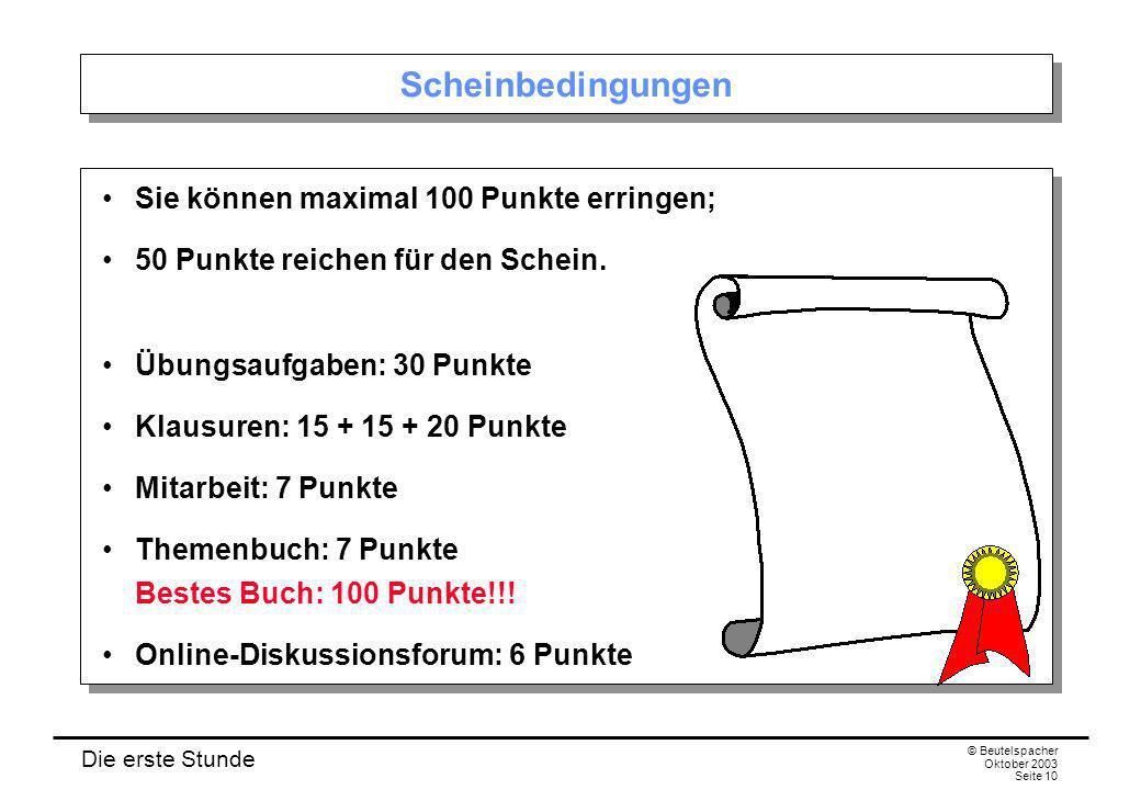 Die erste Stunde © Beutelspacher Oktober 2003 Seite 10 Scheinbedingungen Sie können maximal 100 Punkte erringen; 50 Punkte reichen für den Schein. Übu