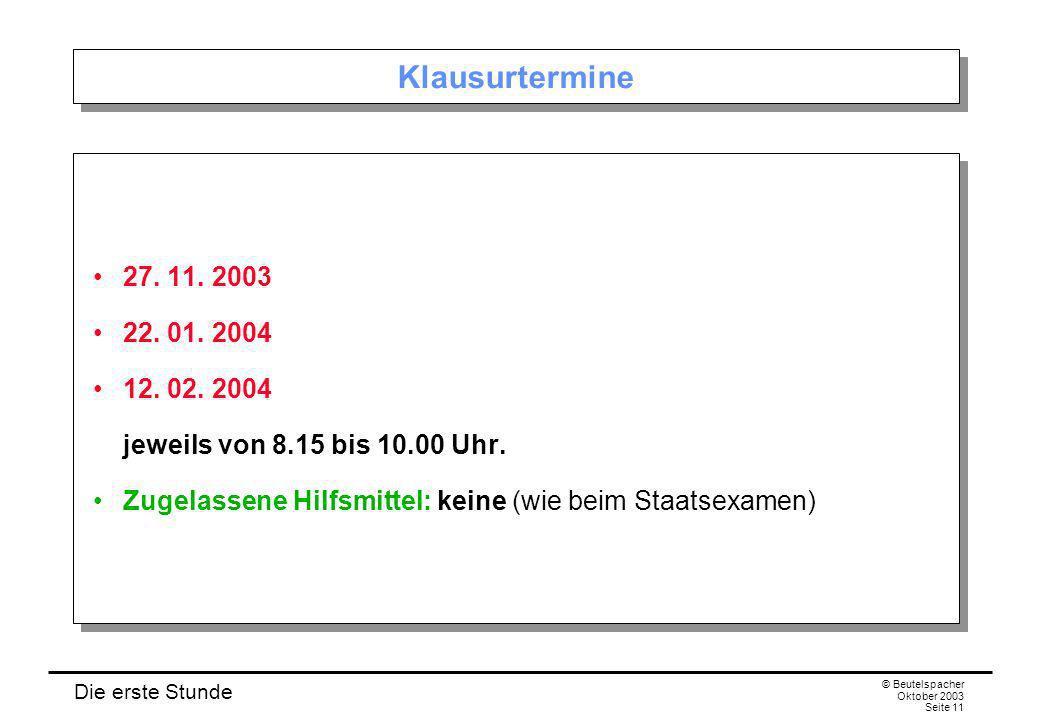 Die erste Stunde © Beutelspacher Oktober 2003 Seite 11 Klausurtermine 27. 11. 2003 22. 01. 2004 12. 02. 2004 jeweils von 8.15 bis 10.00 Uhr. Zugelasse