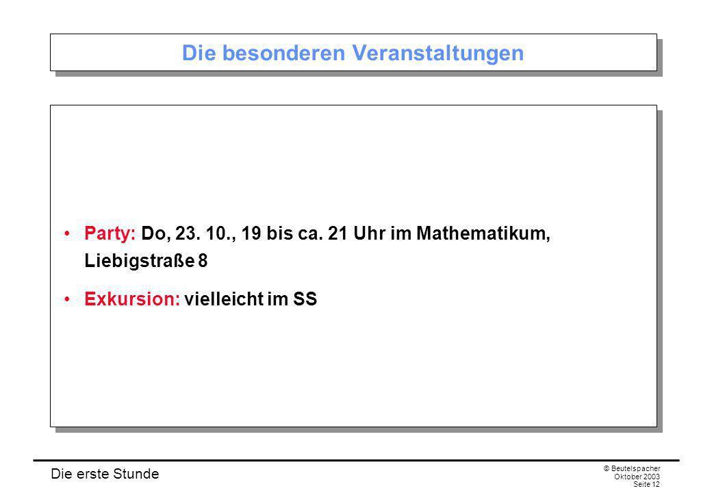 Die erste Stunde © Beutelspacher Oktober 2003 Seite 12 Die besonderen Veranstaltungen Party: Do, 23. 10., 19 bis ca. 21 Uhr im Mathematikum, Liebigstr