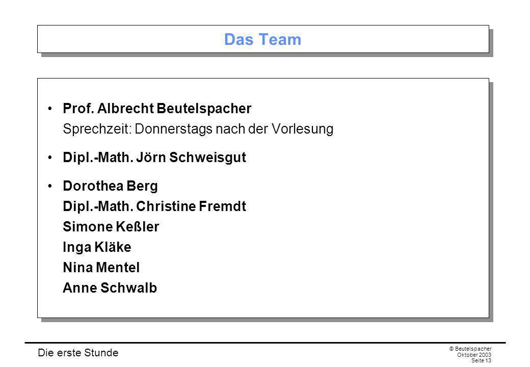 Die erste Stunde © Beutelspacher Oktober 2003 Seite 13 Das Team Prof. Albrecht Beutelspacher Sprechzeit: Donnerstags nach der Vorlesung Dipl.-Math. Jö