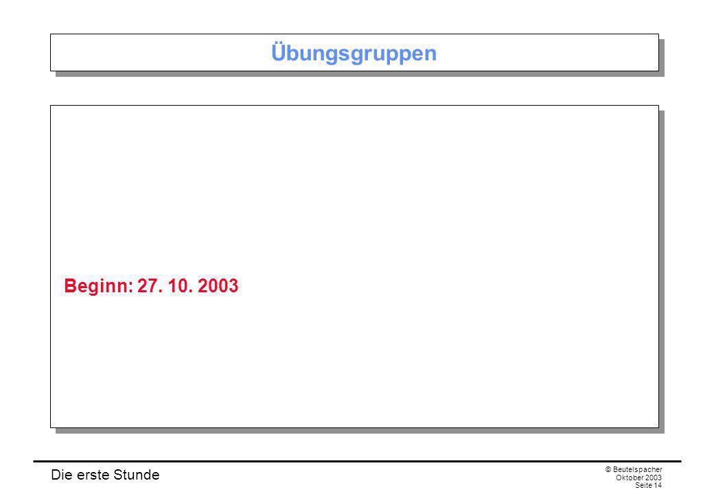 Die erste Stunde © Beutelspacher Oktober 2003 Seite 14 Übungsgruppen Beginn: 27. 10. 2003