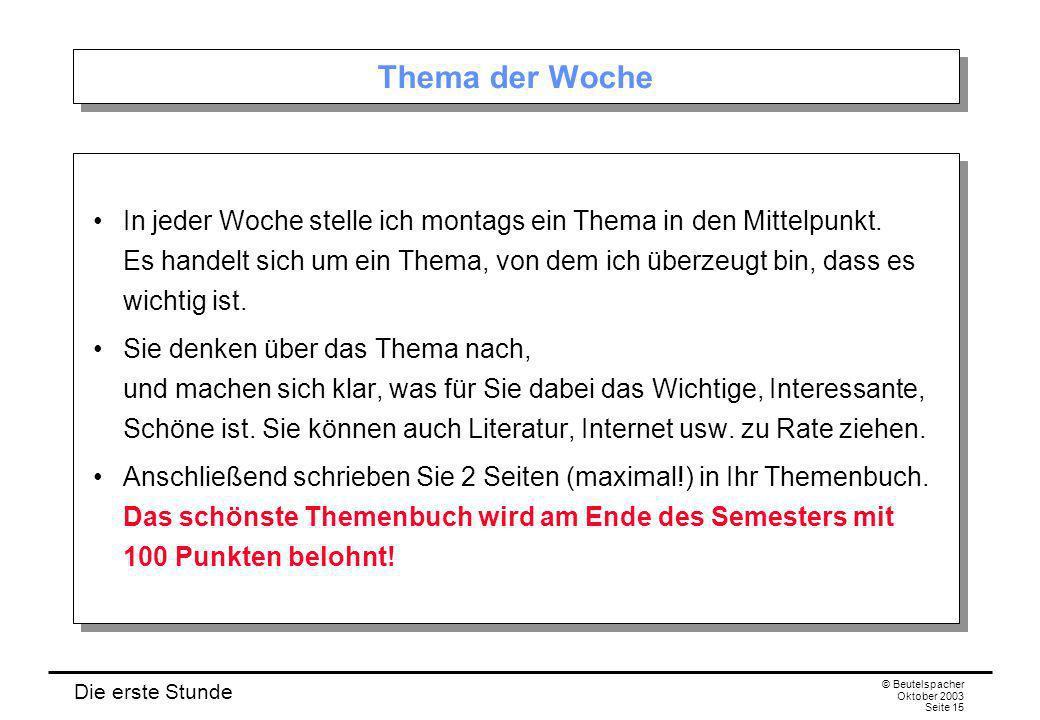 Die erste Stunde © Beutelspacher Oktober 2003 Seite 15 Thema der Woche In jeder Woche stelle ich montags ein Thema in den Mittelpunkt. Es handelt sich