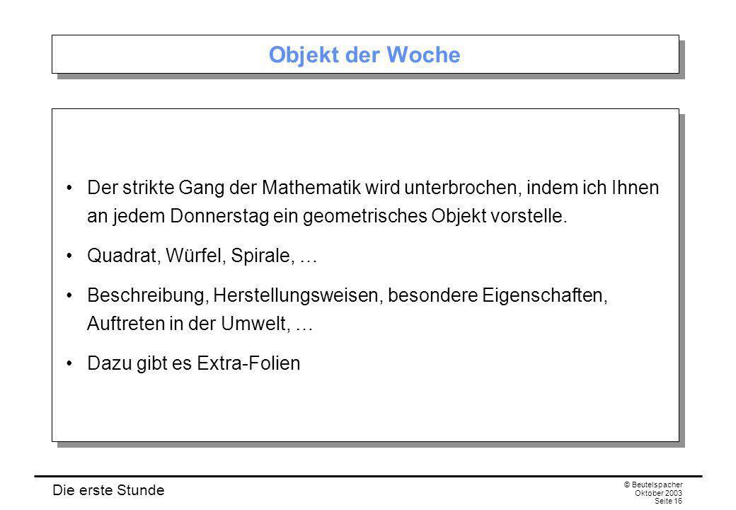 Die erste Stunde © Beutelspacher Oktober 2003 Seite 16 Objekt der Woche Der strikte Gang der Mathematik wird unterbrochen, indem ich Ihnen an jedem Donnerstag ein geometrisches Objekt vorstelle.