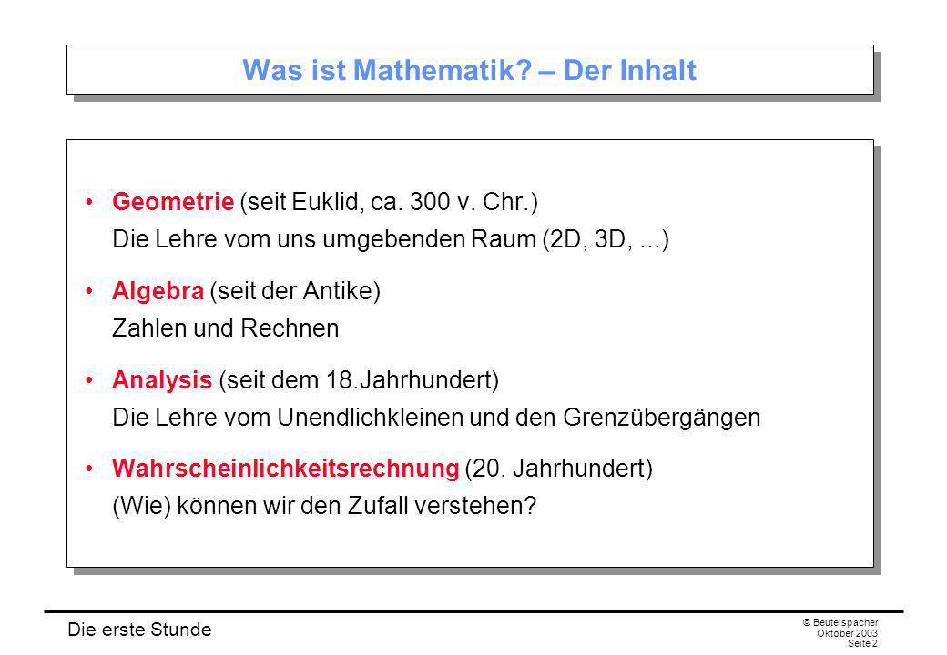 Die erste Stunde © Beutelspacher Oktober 2003 Seite 2 Was ist Mathematik? – Der Inhalt Geometrie (seit Euklid, ca. 300 v. Chr.) Die Lehre vom uns umge