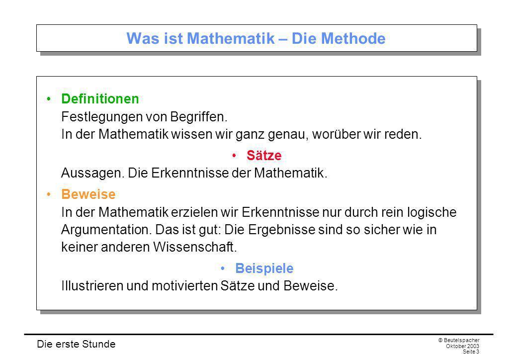 Die erste Stunde © Beutelspacher Oktober 2003 Seite 3 Was ist Mathematik – Die Methode Definitionen Festlegungen von Begriffen.