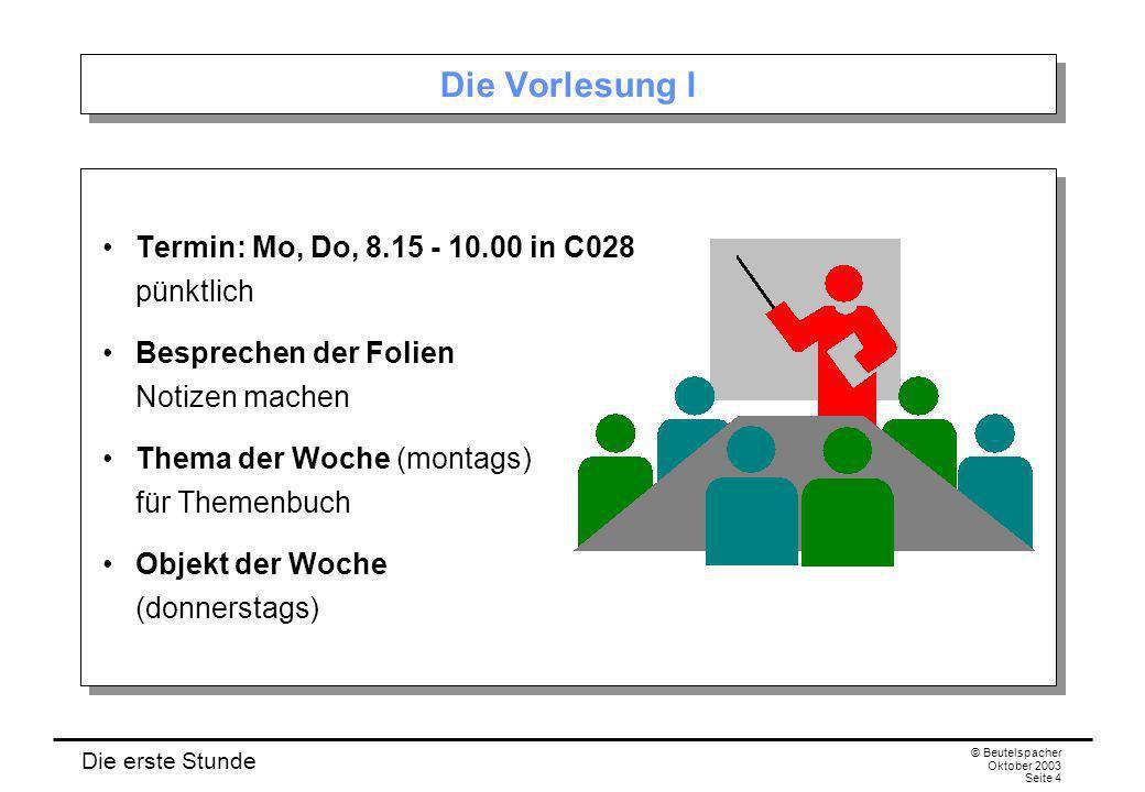 Die erste Stunde © Beutelspacher Oktober 2003 Seite 4 Die Vorlesung I Termin: Mo, Do, 8.15 - 10.00 in C028 pünktlich Besprechen der Folien Notizen mac