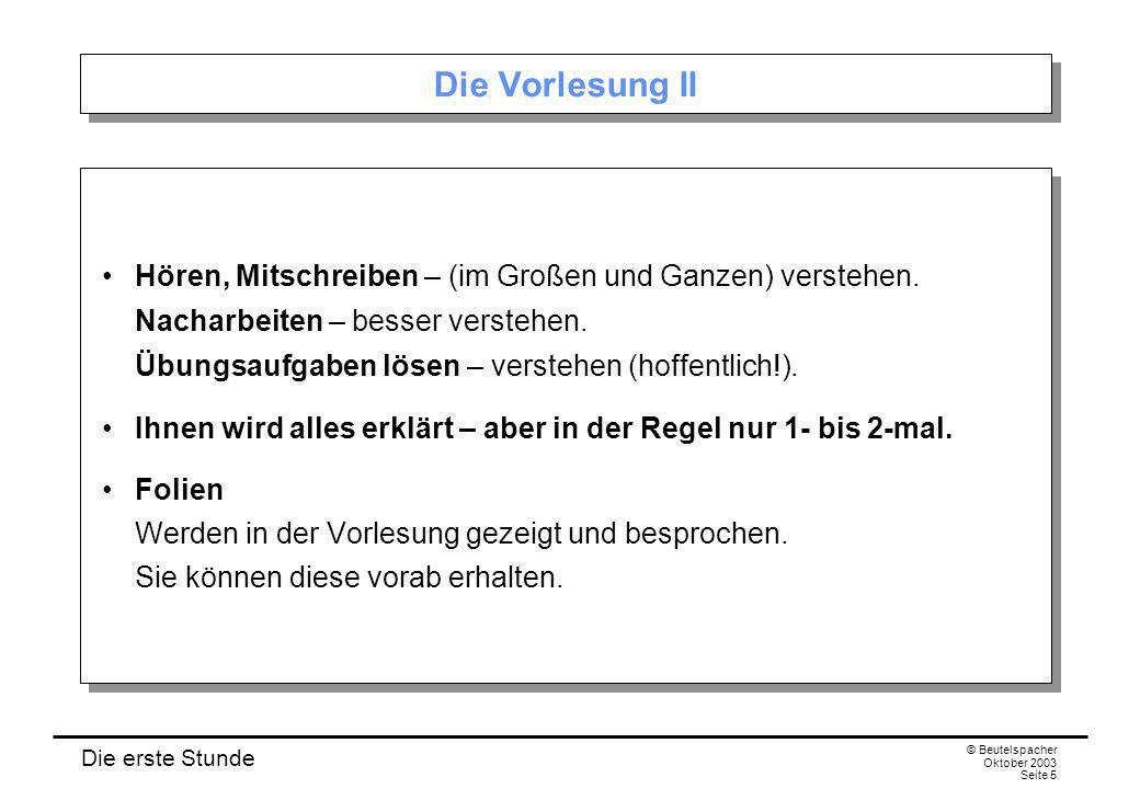 Die erste Stunde © Beutelspacher Oktober 2003 Seite 5 Die Vorlesung II Hören, Mitschreiben – (im Großen und Ganzen) verstehen. Nacharbeiten – besser v