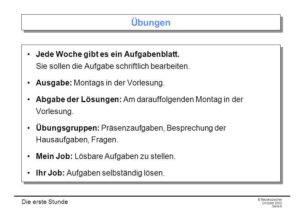 Die erste Stunde © Beutelspacher Oktober 2003 Seite 6 Übungen Jede Woche gibt es ein Aufgabenblatt. Sie sollen die Aufgabe schriftlich bearbeiten. Aus