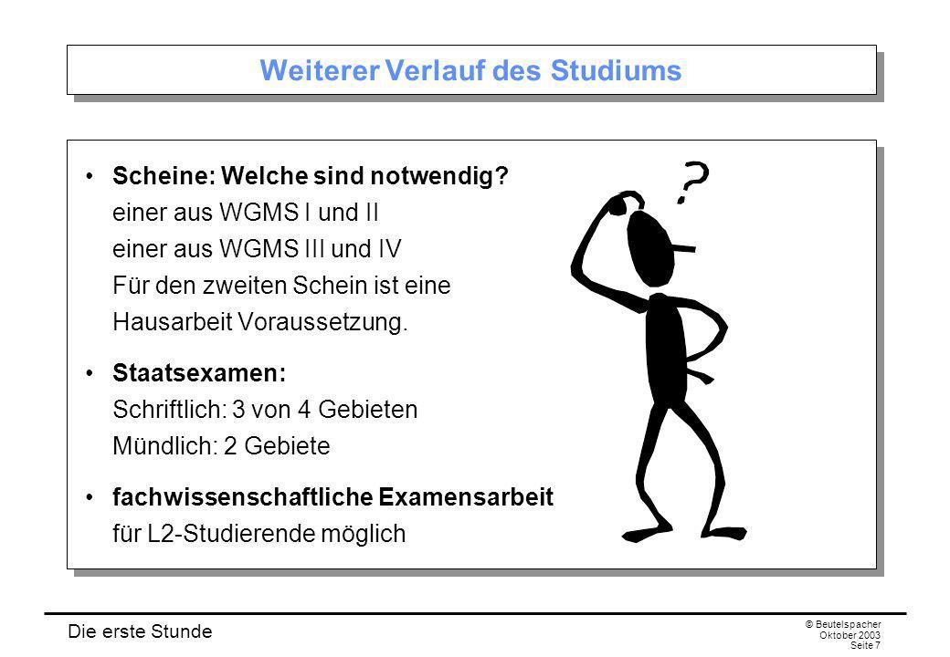 Die erste Stunde © Beutelspacher Oktober 2003 Seite 7 Weiterer Verlauf des Studiums Scheine: Welche sind notwendig? einer aus WGMS I und II einer aus