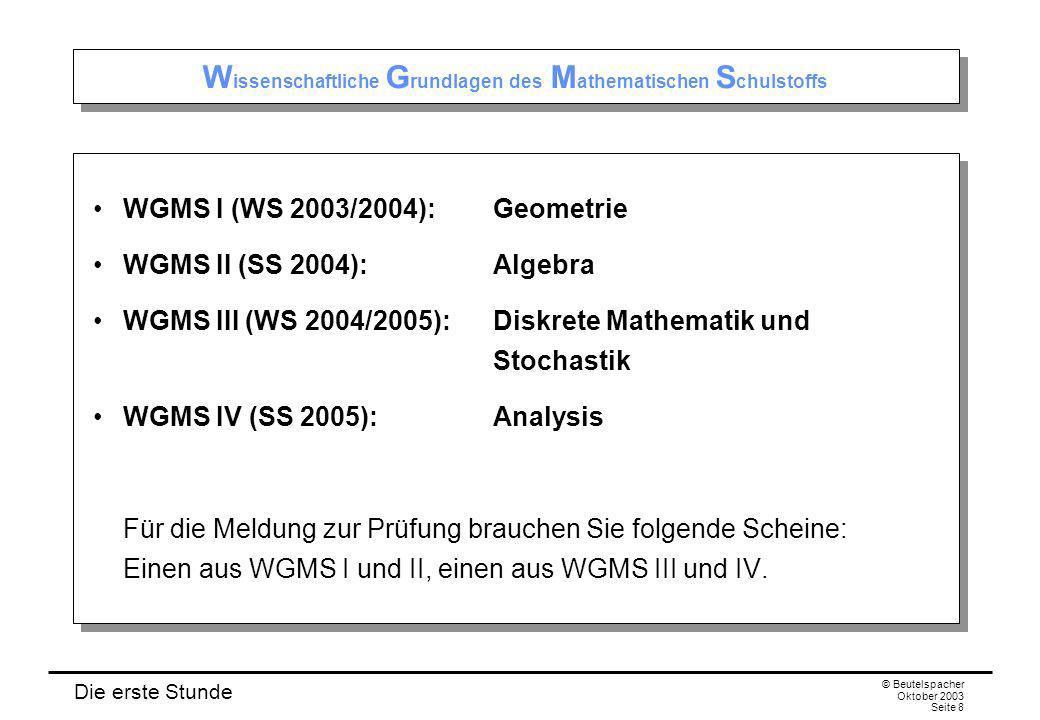 Die erste Stunde © Beutelspacher Oktober 2003 Seite 8 W issenschaftliche G rundlagen des M athematischen S chulstoffs WGMS I (WS 2003/2004):Geometrie WGMS II (SS 2004):Algebra WGMS III (WS 2004/2005):Diskrete Mathematik und Stochastik WGMS IV (SS 2005):Analysis Für die Meldung zur Prüfung brauchen Sie folgende Scheine: Einen aus WGMS I und II, einen aus WGMS III und IV.