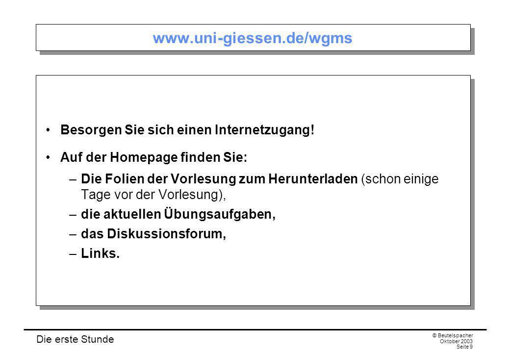 Die erste Stunde © Beutelspacher Oktober 2003 Seite 9 www.uni-giessen.de/wgms Besorgen Sie sich einen Internetzugang! Auf der Homepage finden Sie: –Di