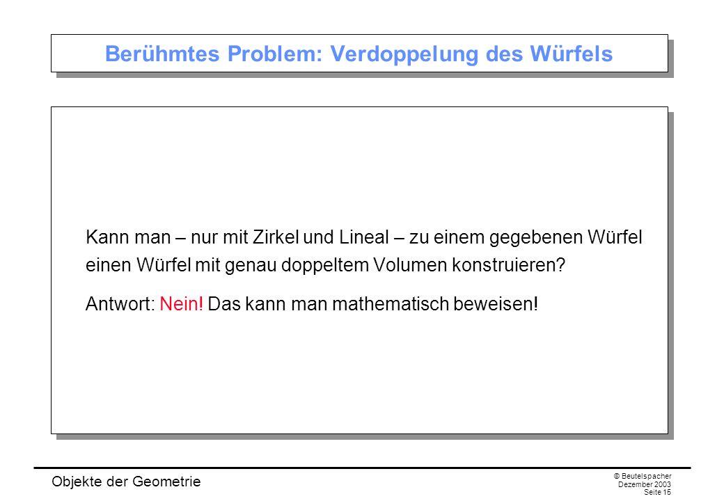 Objekte der Geometrie © Beutelspacher Dezember 2003 Seite 15 Berühmtes Problem: Verdoppelung des Würfels Kann man – nur mit Zirkel und Lineal – zu einem gegebenen Würfel einen Würfel mit genau doppeltem Volumen konstruieren.