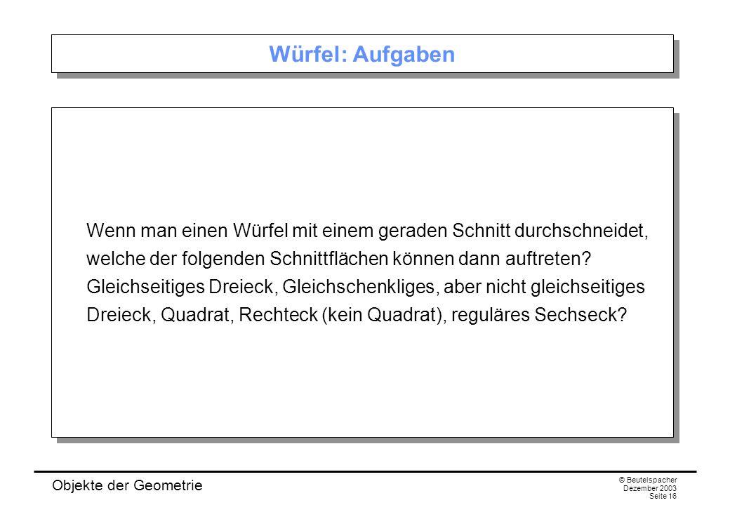 Objekte der Geometrie © Beutelspacher Dezember 2003 Seite 16 Würfel: Aufgaben Wenn man einen Würfel mit einem geraden Schnitt durchschneidet, welche der folgenden Schnittflächen können dann auftreten.