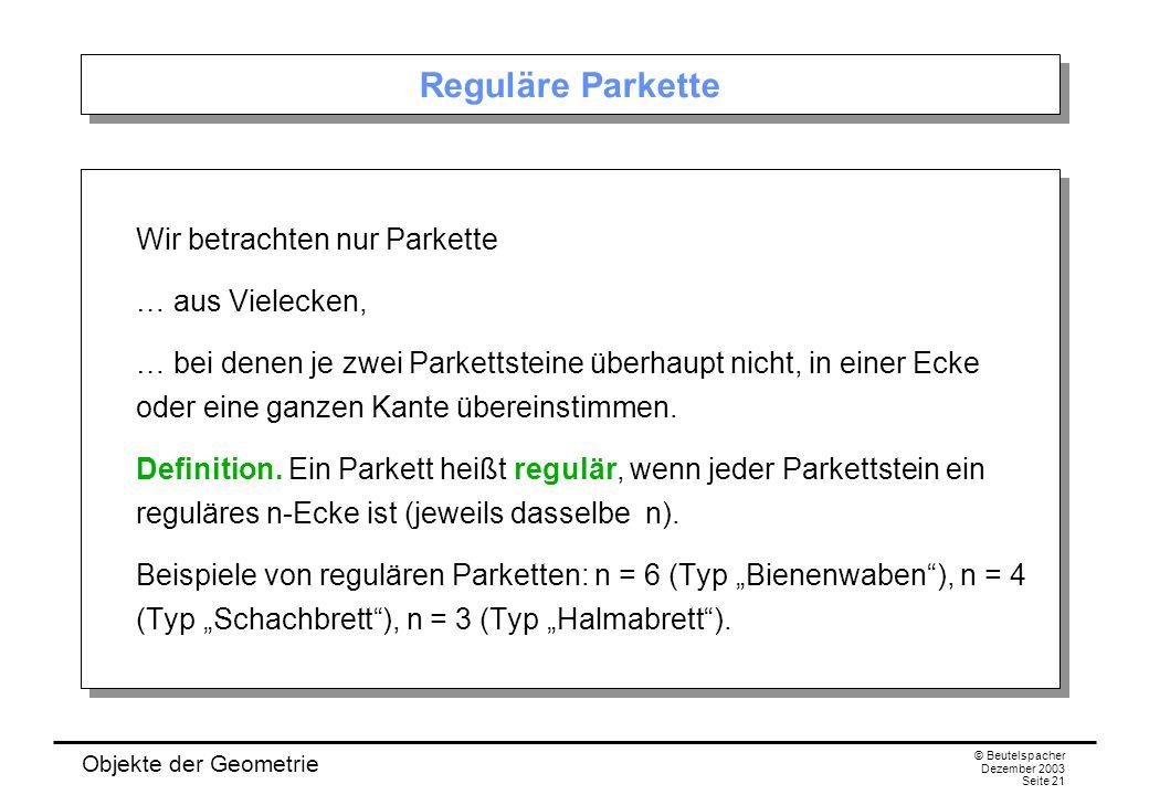 Objekte der Geometrie © Beutelspacher Dezember 2003 Seite 21 Reguläre Parkette Wir betrachten nur Parkette … aus Vielecken, … bei denen je zwei Parkettsteine überhaupt nicht, in einer Ecke oder eine ganzen Kante übereinstimmen.