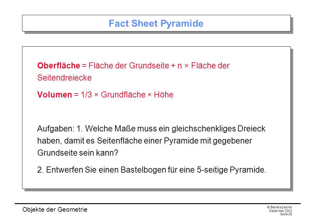 Objekte der Geometrie © Beutelspacher Dezember 2003 Seite 25 Fact Sheet Pyramide Oberfläche = Fläche der Grundseite + n × Fläche der Seitendreiecke Volumen = 1/3 × Grundfläche × Höhe Aufgaben: 1.