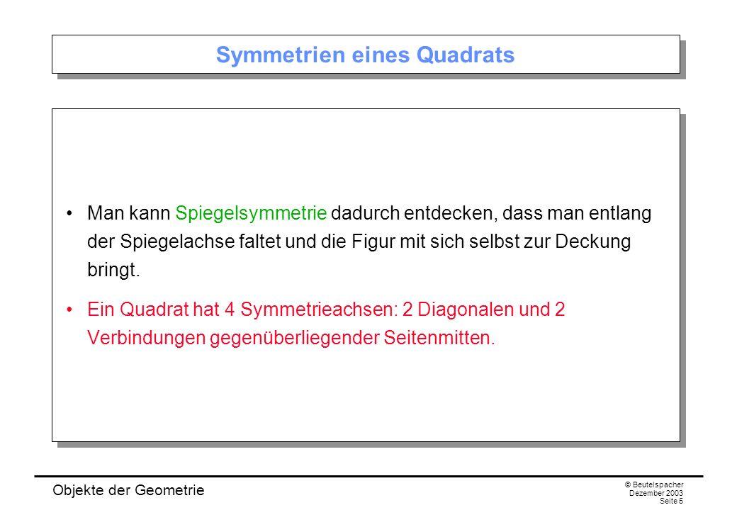 Objekte der Geometrie © Beutelspacher Dezember 2003 Seite 5 Symmetrien eines Quadrats Man kann Spiegelsymmetrie dadurch entdecken, dass man entlang der Spiegelachse faltet und die Figur mit sich selbst zur Deckung bringt.