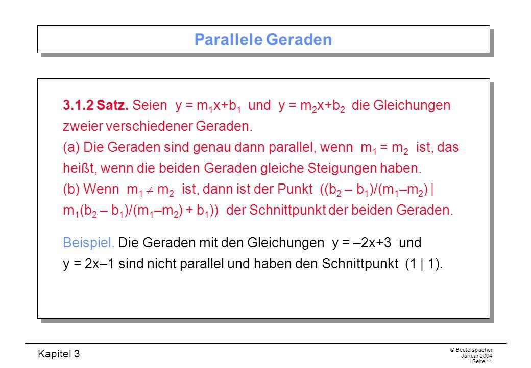 Kapitel 3 © Beutelspacher Januar 2004 Seite 11 Parallele Geraden 3.1.2 Satz. Seien y = m 1 x+b 1 und y = m 2 x+b 2 die Gleichungen zweier verschiedene