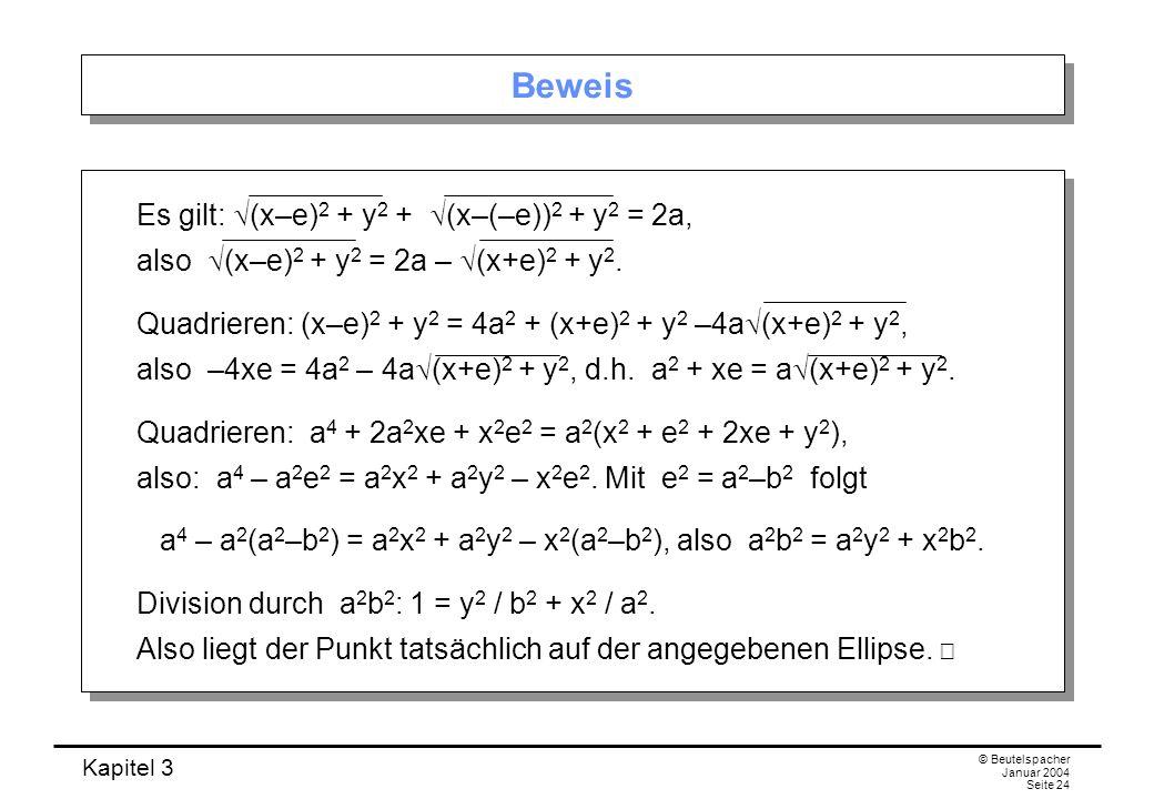 Kapitel 3 © Beutelspacher Januar 2004 Seite 24 Beweis Es gilt: (x–e) 2 + y 2 + (x–(–e)) 2 + y 2 = 2a, also (x–e) 2 + y 2 = 2a – (x+e) 2 + y 2. Quadrie
