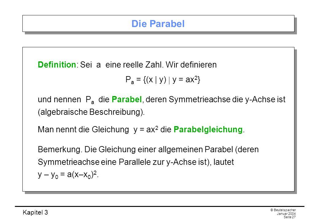 Kapitel 3 © Beutelspacher Januar 2004 Seite 27 Die Parabel Definition: Sei a eine reelle Zahl. Wir definieren P a = {(x | y) y = ax 2 } und nennen P a