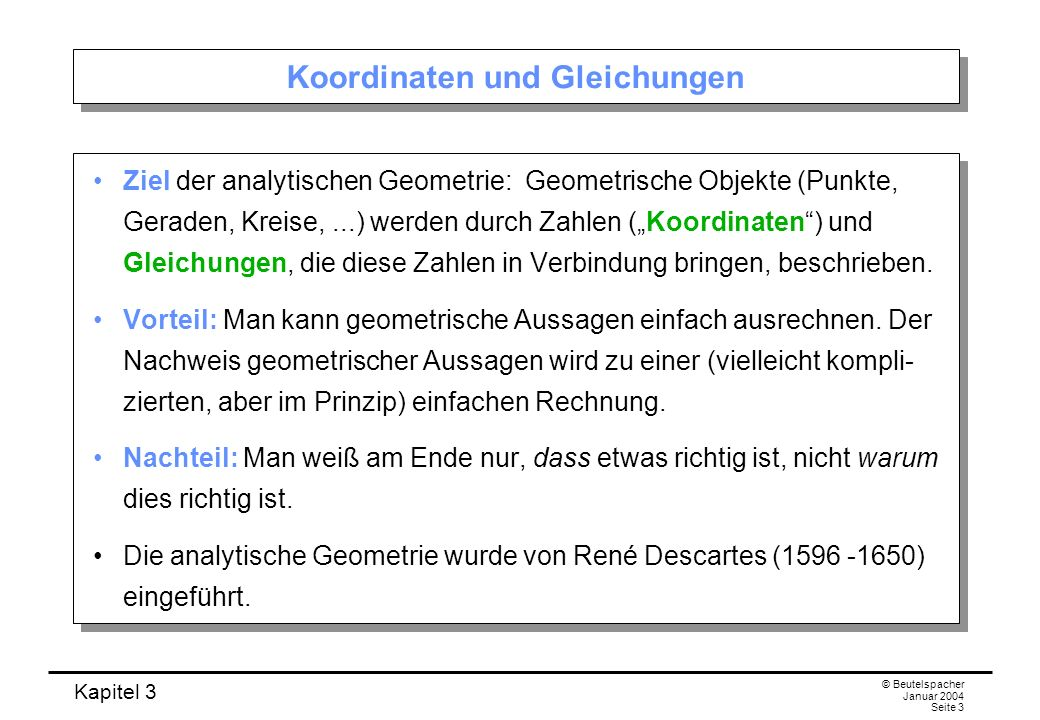 Kapitel 3 © Beutelspacher Januar 2004 Seite 3 Koordinaten und Gleichungen Ziel der analytischen Geometrie: Geometrische Objekte (Punkte, Geraden, Krei