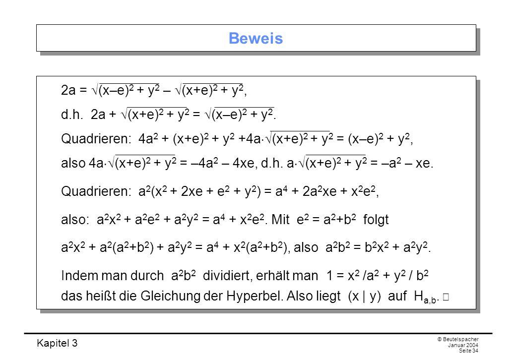 Kapitel 3 © Beutelspacher Januar 2004 Seite 34 Beweis 2a = (x–e) 2 + y 2 – (x+e) 2 + y 2, d.h. 2a + (x+e) 2 + y 2 = (x–e) 2 + y 2. Quadrieren: 4a 2 +