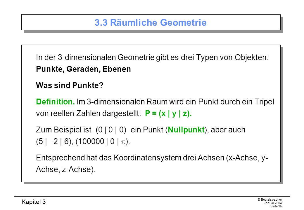 Kapitel 3 © Beutelspacher Januar 2004 Seite 35 3.3 Räumliche Geometrie In der 3-dimensionalen Geometrie gibt es drei Typen von Objekten: Punkte, Gerad