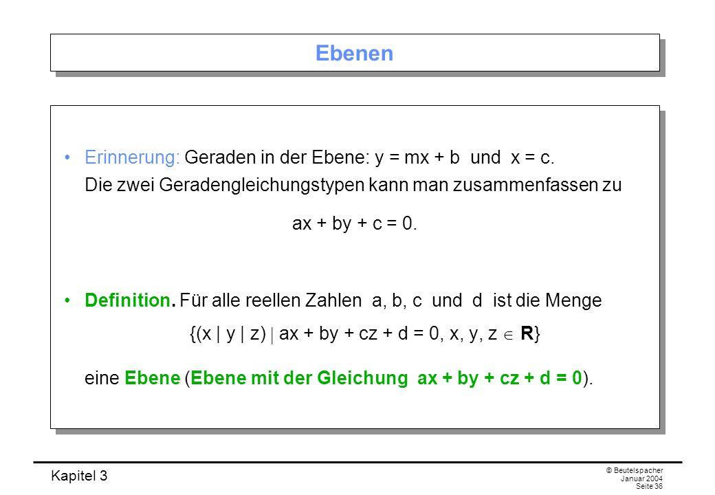 Kapitel 3 © Beutelspacher Januar 2004 Seite 36 Ebenen Erinnerung: Geraden in der Ebene: y = mx + b und x = c. Die zwei Geradengleichungstypen kann man