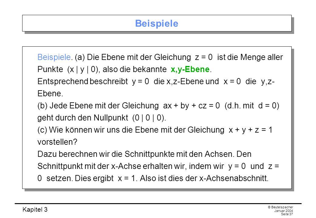 Kapitel 3 © Beutelspacher Januar 2004 Seite 37 Beispiele Beispiele. (a) Die Ebene mit der Gleichung z = 0 ist die Menge aller Punkte (x | y | 0), also