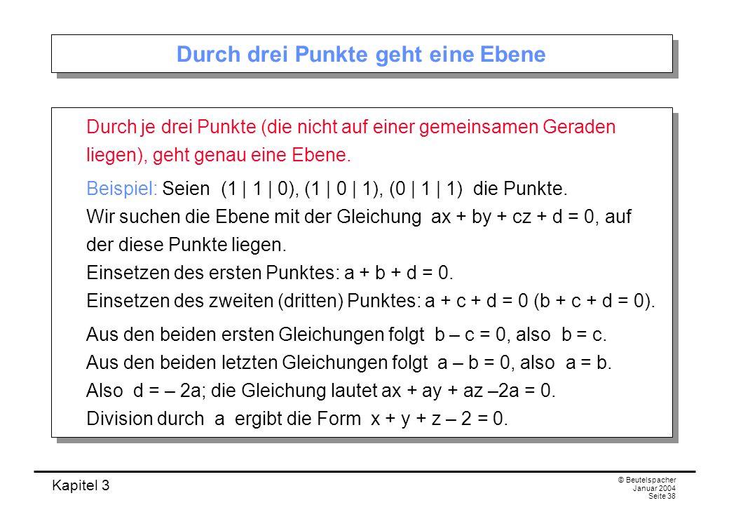 Kapitel 3 © Beutelspacher Januar 2004 Seite 38 Durch drei Punkte geht eine Ebene Durch je drei Punkte (die nicht auf einer gemeinsamen Geraden liegen)