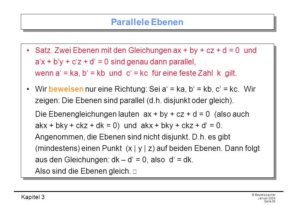 Kapitel 3 © Beutelspacher Januar 2004 Seite 39 Parallele Ebenen Satz. Zwei Ebenen mit den Gleichungen ax + by + cz + d = 0 und ax + by + cz + d = 0 si