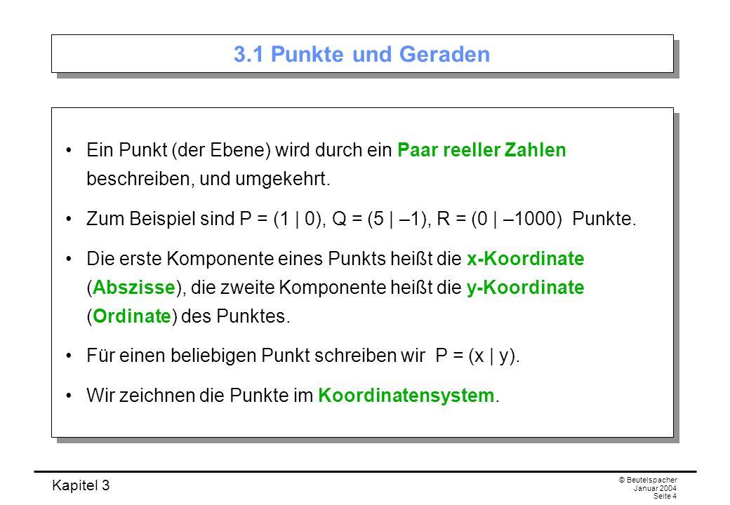 Kapitel 3 © Beutelspacher Januar 2004 Seite 4 3.1 Punkte und Geraden Ein Punkt (der Ebene) wird durch ein Paar reeller Zahlen beschreiben, und umgekeh