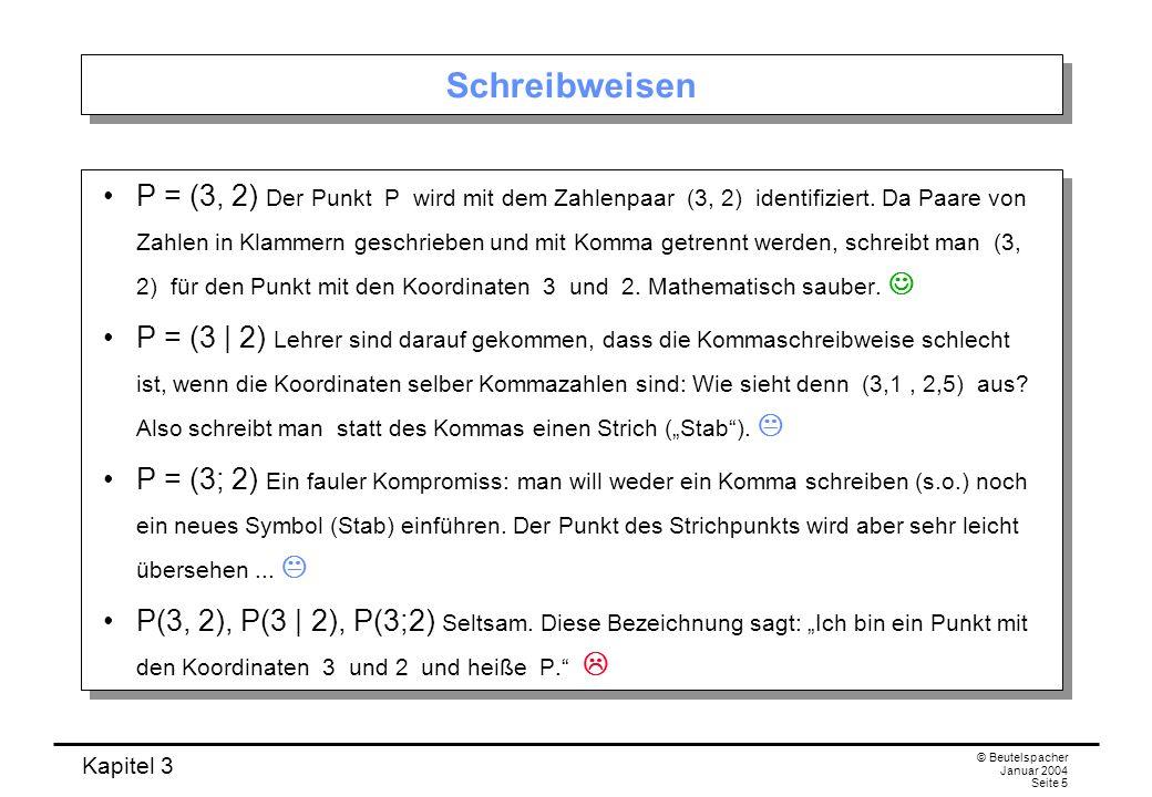 Kapitel 3 © Beutelspacher Januar 2004 Seite 5 Schreibweisen P = (3, 2) Der Punkt P wird mit dem Zahlenpaar (3, 2) identifiziert. Da Paare von Zahlen i
