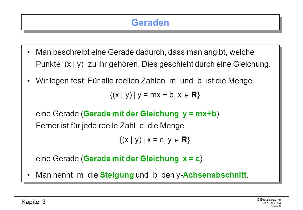 Kapitel 3 © Beutelspacher Januar 2004 Seite 6 Geraden Man beschreibt eine Gerade dadurch, dass man angibt, welche Punkte (x | y) zu ihr gehören. Dies