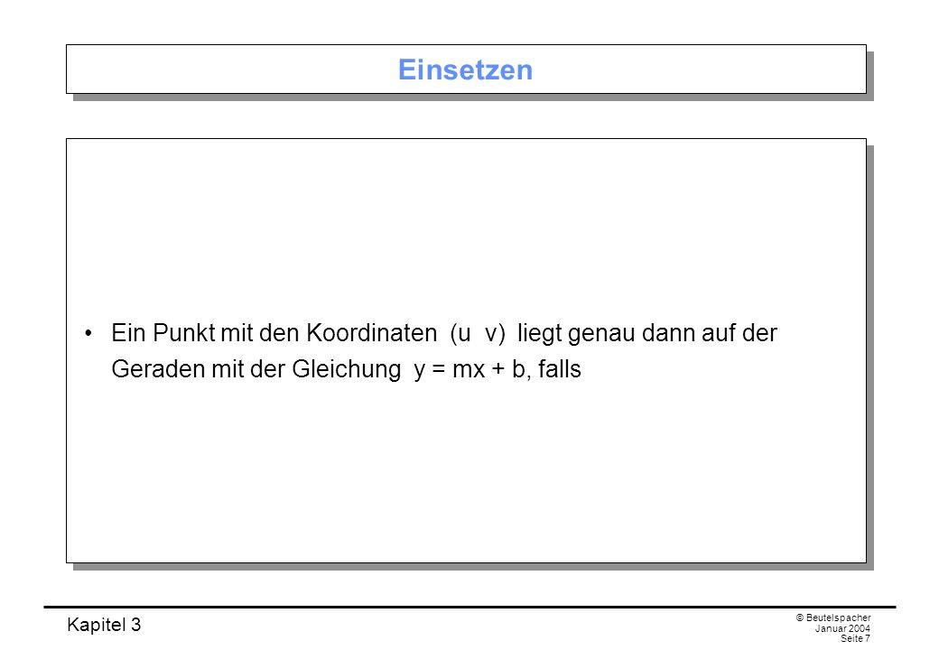 Kapitel 3 © Beutelspacher Januar 2004 Seite 7 Einsetzen Ein Punkt mit den Koordinaten (u v) liegt genau dann auf der Geraden mit der Gleichung y = mx