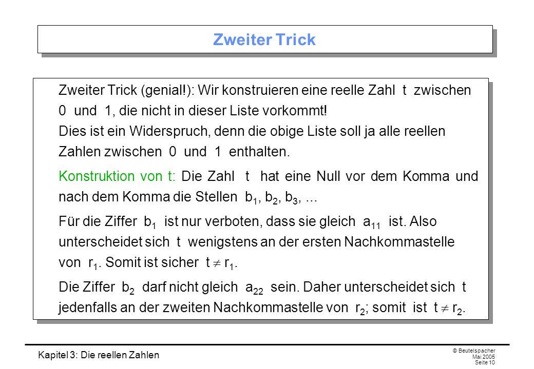 Kapitel 3: Die reellen Zahlen © Beutelspacher Mai 2005 Seite 10 Zweiter Trick Zweiter Trick (genial!): Wir konstruieren eine reelle Zahl t zwischen 0 und 1, die nicht in dieser Liste vorkommt.