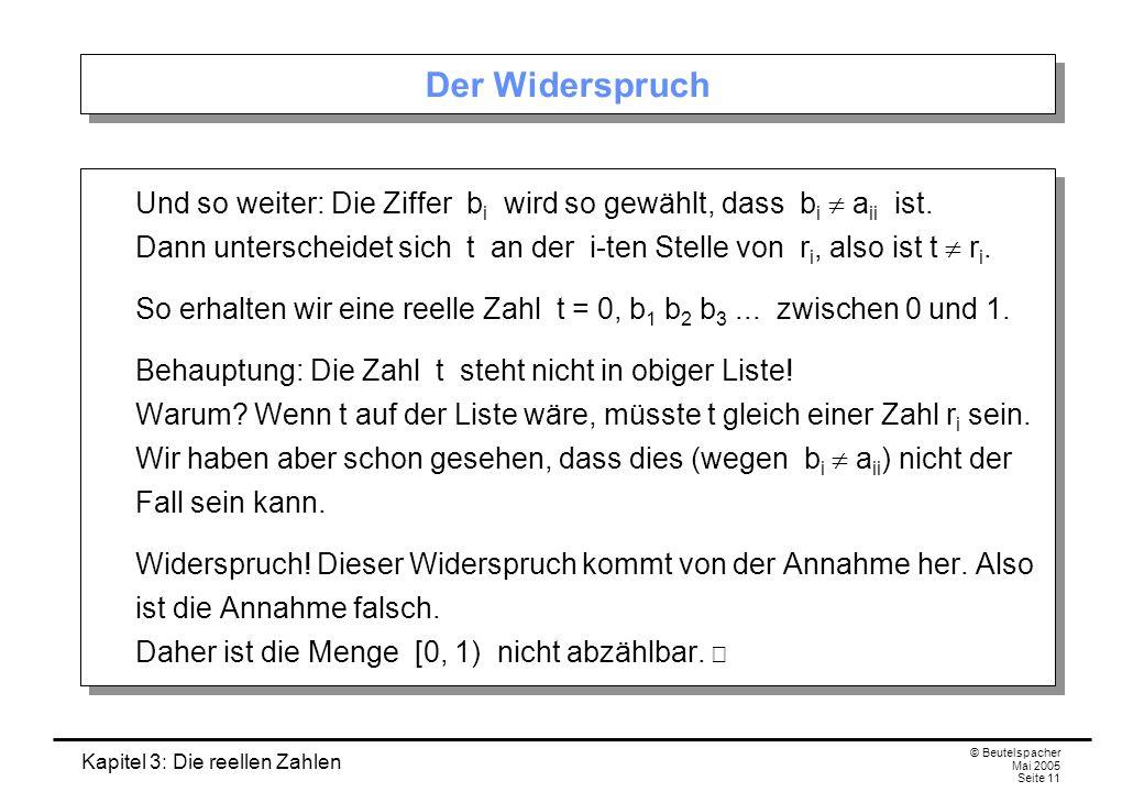 Kapitel 3: Die reellen Zahlen © Beutelspacher Mai 2005 Seite 11 Der Widerspruch Und so weiter: Die Ziffer b i wird so gewählt, dass b i a ii ist.