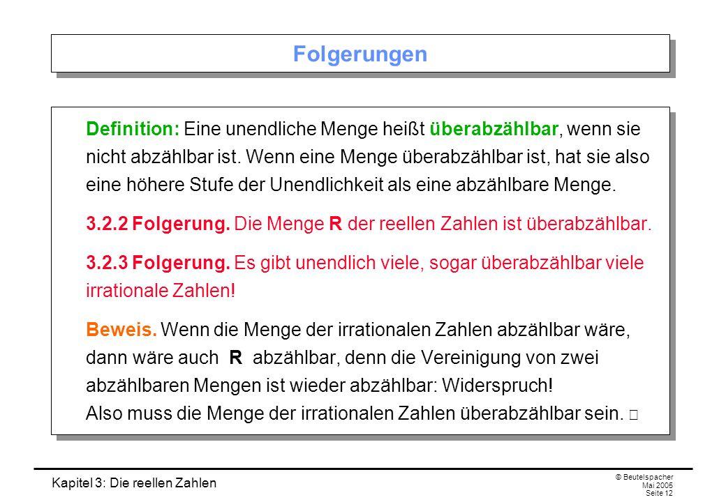 Kapitel 3: Die reellen Zahlen © Beutelspacher Mai 2005 Seite 12 Folgerungen Definition: Eine unendliche Menge heißt überabzählbar, wenn sie nicht abzählbar ist.