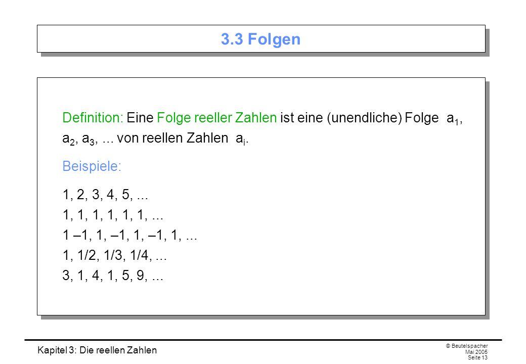 Kapitel 3: Die reellen Zahlen © Beutelspacher Mai 2005 Seite 13 3.3 Folgen Definition: Eine Folge reeller Zahlen ist eine (unendliche) Folge a 1, a 2, a 3,...