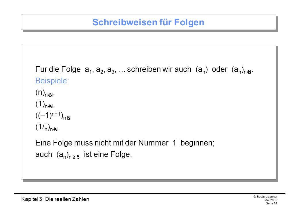 Kapitel 3: Die reellen Zahlen © Beutelspacher Mai 2005 Seite 14 Schreibweisen für Folgen Für die Folge a 1, a 2, a 3,...