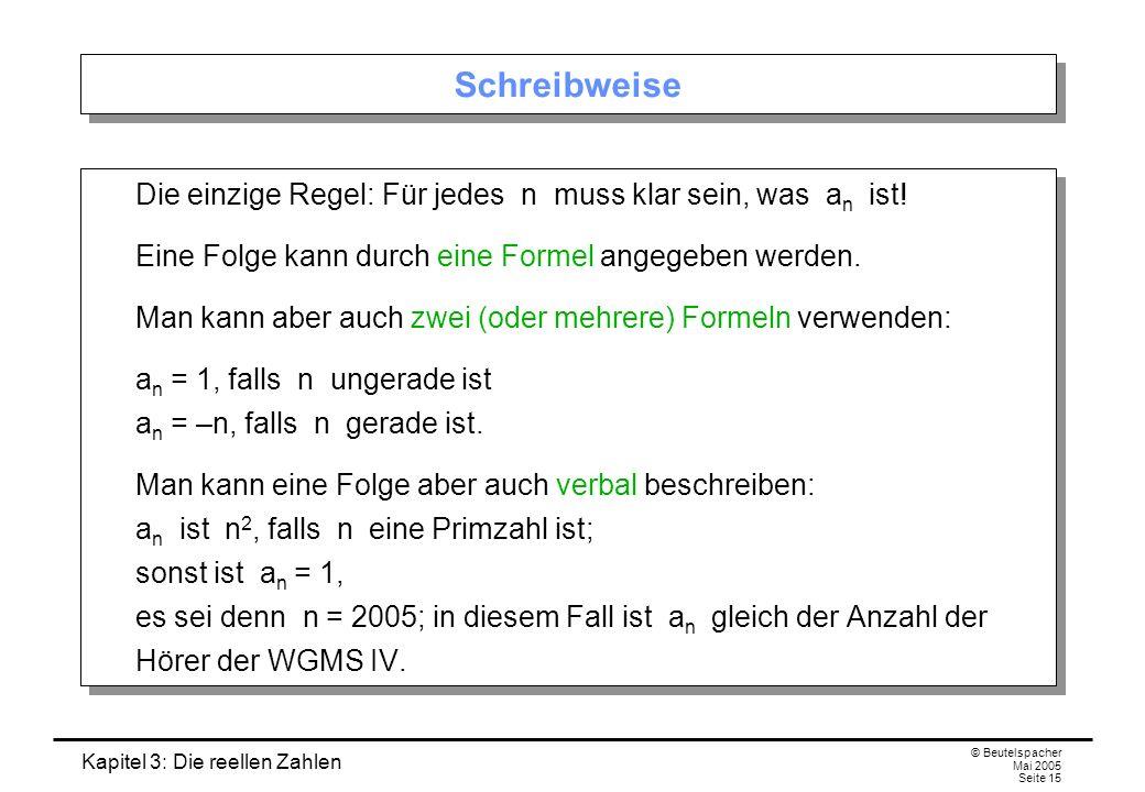 Kapitel 3: Die reellen Zahlen © Beutelspacher Mai 2005 Seite 15 Schreibweise Die einzige Regel: Für jedes n muss klar sein, was a n ist.