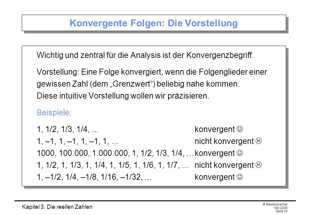 Kapitel 3: Die reellen Zahlen © Beutelspacher Mai 2005 Seite 16 Konvergente Folgen: Die Vorstellung Wichtig und zentral für die Analysis ist der Konvergenzbegriff.