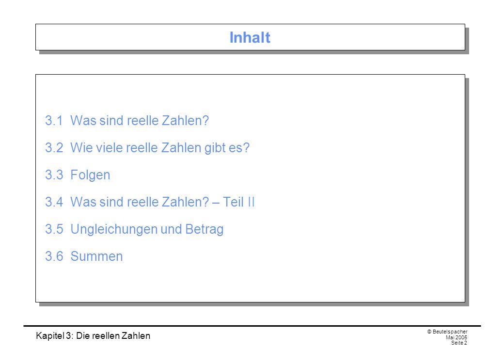 Kapitel 3: Die reellen Zahlen © Beutelspacher Mai 2005 Seite 2 Inhalt 3.1 Was sind reelle Zahlen.