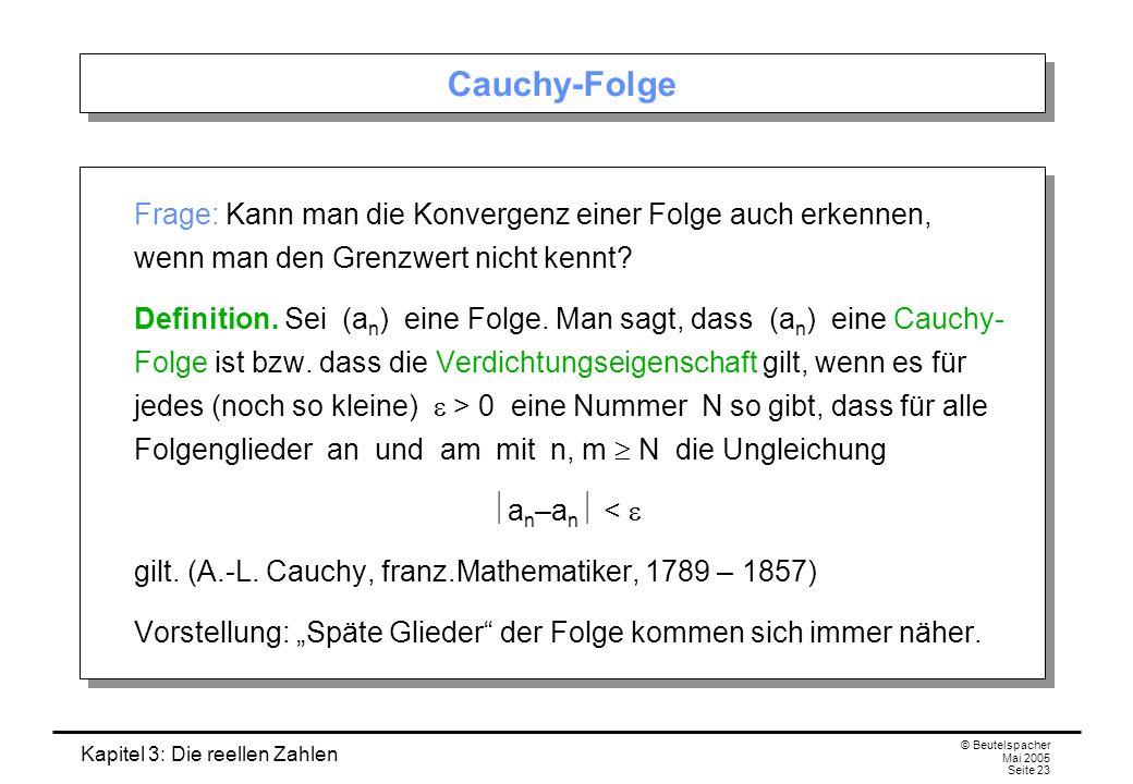 Kapitel 3: Die reellen Zahlen © Beutelspacher Mai 2005 Seite 23 Cauchy-Folge Frage: Kann man die Konvergenz einer Folge auch erkennen, wenn man den Grenzwert nicht kennt.