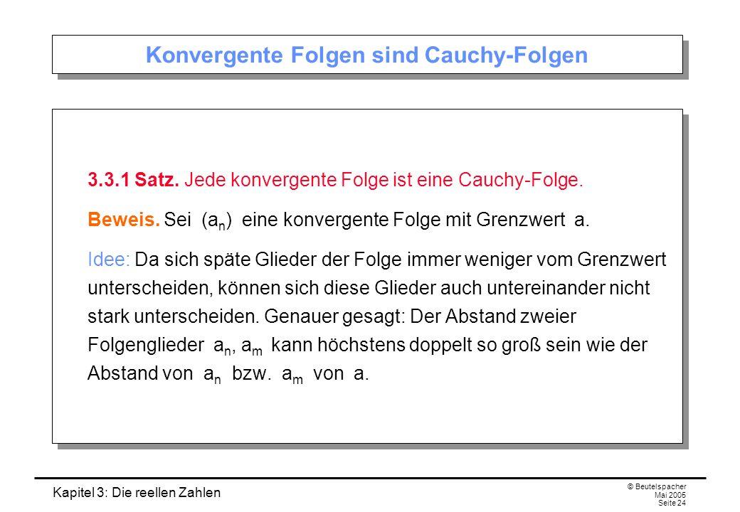 Kapitel 3: Die reellen Zahlen © Beutelspacher Mai 2005 Seite 24 Konvergente Folgen sind Cauchy-Folgen 3.3.1 Satz.