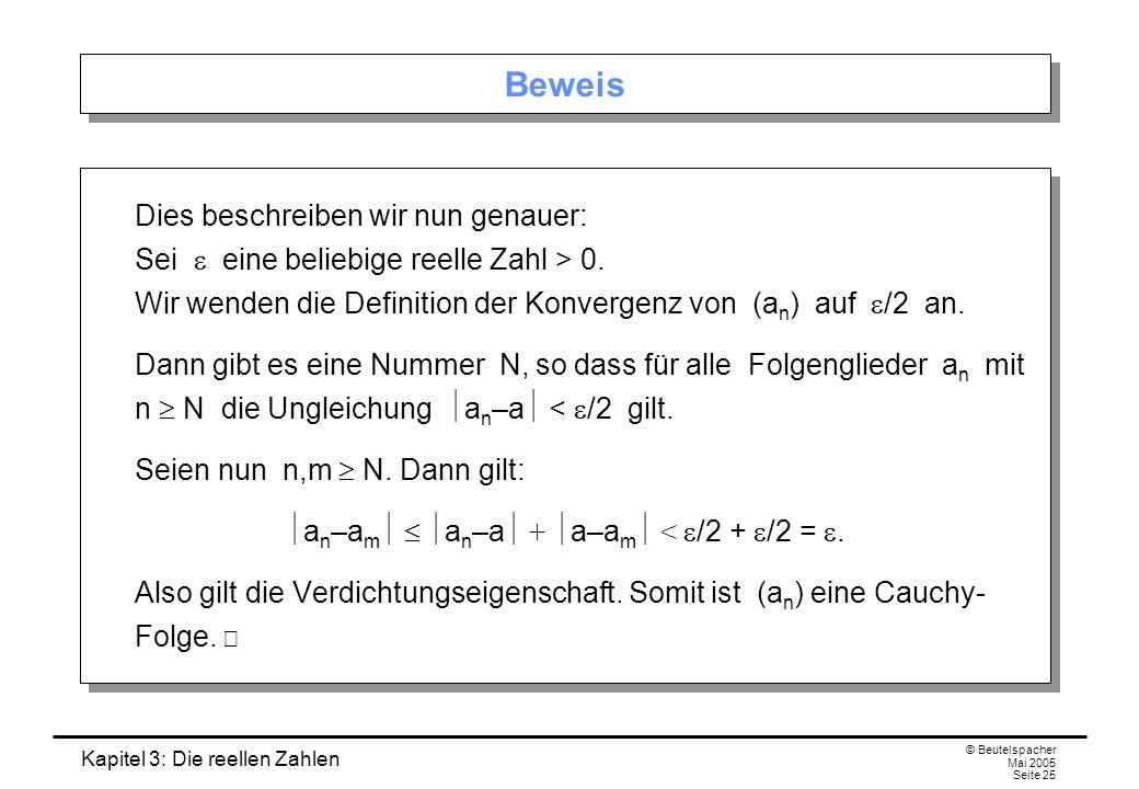 Kapitel 3: Die reellen Zahlen © Beutelspacher Mai 2005 Seite 25 Beweis Dies beschreiben wir nun genauer: Sei eine beliebige reelle Zahl > 0.