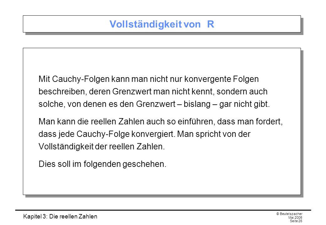 Kapitel 3: Die reellen Zahlen © Beutelspacher Mai 2005 Seite 26 Vollständigkeit von R Mit Cauchy-Folgen kann man nicht nur konvergente Folgen beschreiben, deren Grenzwert man nicht kennt, sondern auch solche, von denen es den Grenzwert – bislang – gar nicht gibt.