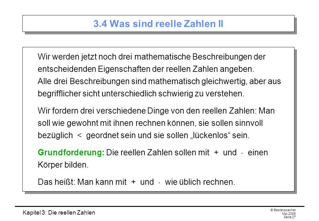 Kapitel 3: Die reellen Zahlen © Beutelspacher Mai 2005 Seite 27 3.4 Was sind reelle Zahlen II Wir werden jetzt noch drei mathematische Beschreibungen der entscheidenden Eigenschaften der reellen Zahlen angeben.