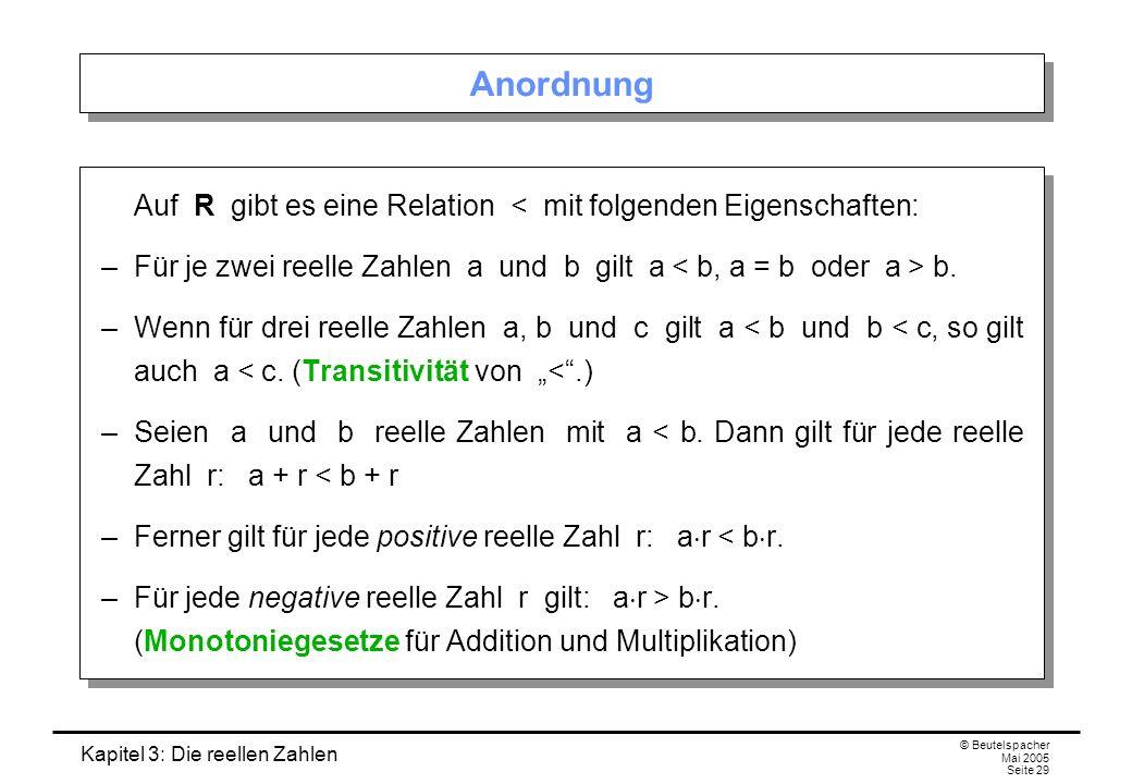Kapitel 3: Die reellen Zahlen © Beutelspacher Mai 2005 Seite 29 Anordnung Auf R gibt es eine Relation < mit folgenden Eigenschaften: –Für je zwei reelle Zahlen a und b gilt a b.