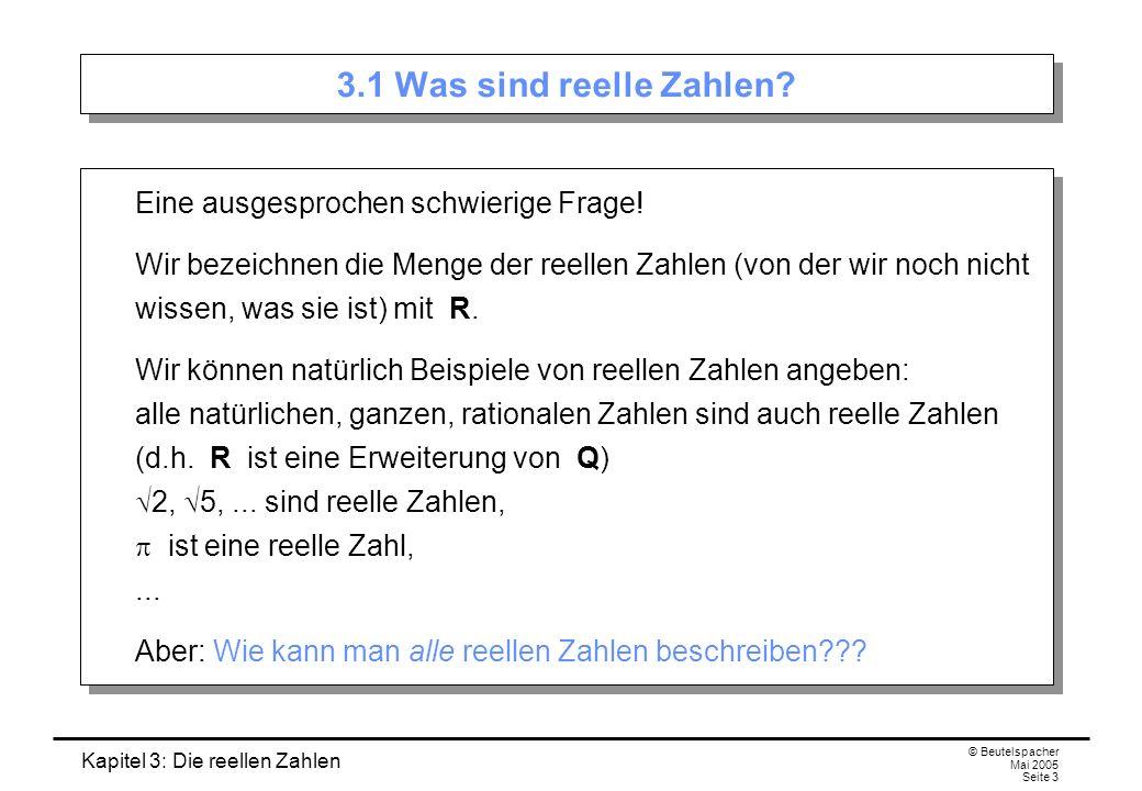 Kapitel 3: Die reellen Zahlen © Beutelspacher Mai 2005 Seite 3 3.1 Was sind reelle Zahlen.